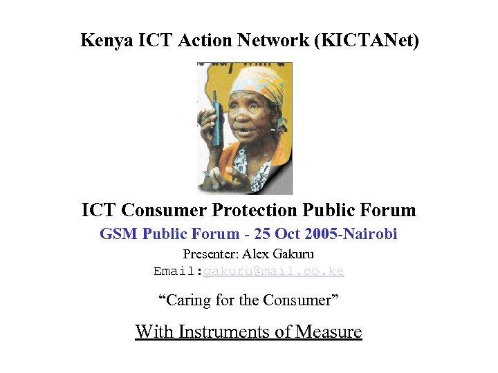 Kenya ICT Action Network (KICTANet) ICT Consumer Protection Public Forum GSM Public Forum -