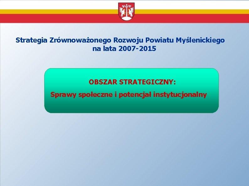 Strategia Zrównoważonego Rozwoju Powiatu Myślenickiego na lata 2007 -2015 OBSZAR STRATEGICZNY: Sprawy społeczne i