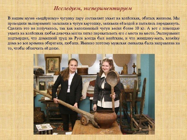 Исследуем, экспериментируем В нашем музее «ведёрному» чугунку пару составляет ухват на колёсиках, обитых железом.