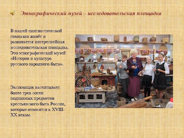 Этнографический музей – исследовательская площадка В нашей лингвистической гимназии живёт и развивается интереснейшая исследовательская