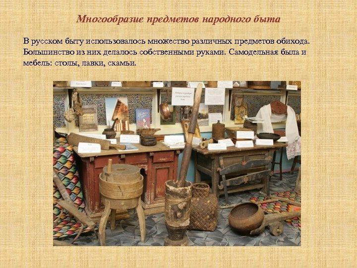 Многообразие предметов народного быта В русском быту использовалось множество различных предметов обихода. Большинство из