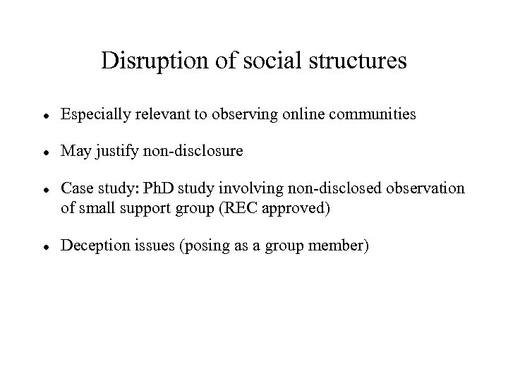 Disruption of social structures Especially relevant to observing online communities May justify non-disclosure Case