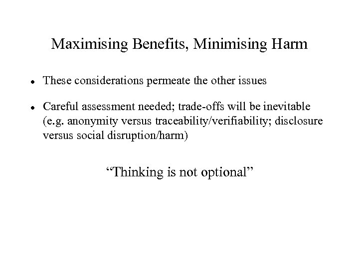 Maximising Benefits, Minimising Harm These considerations permeate the other issues Careful assessment needed; trade-offs