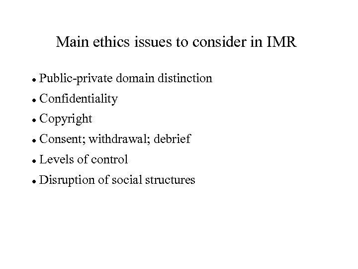 Main ethics issues to consider in IMR Public-private domain distinction Confidentiality Copyright Consent; withdrawal;