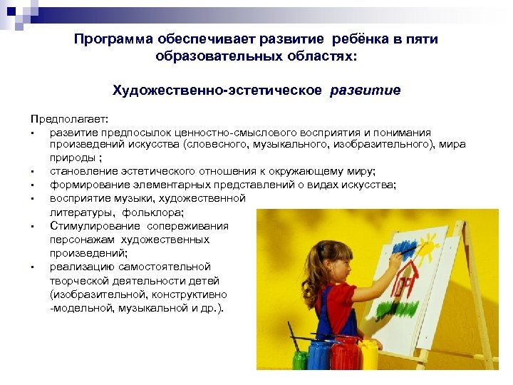 Программа обеспечивает развитие ребёнка в пяти образовательных областях: Художественно-эстетическое развитие Предполагает: • развитие предпосылок
