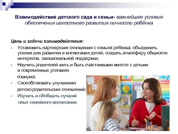 Взаимодействие детского сада и семьи- важнейшее условие обеспечения целостного развития личности ребёнка Цель и