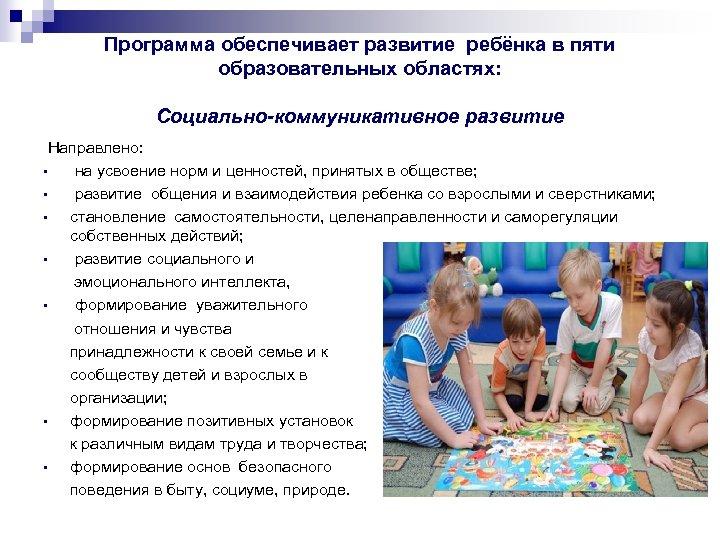 Программа обеспечивает развитие ребёнка в пяти образовательных областях: Социально-коммуникативное развитие Направлено: • на усвоение