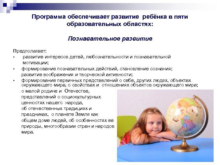 Программа обеспечивает развитие ребёнка в пяти образовательных областях: Познавательное развитие Предполагает: • развитие интересов
