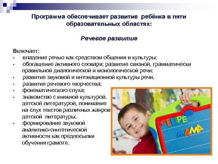 Программа обеспечивает развитие ребёнка в пяти образовательных областях: Речевое развитие Включает: • владение речью