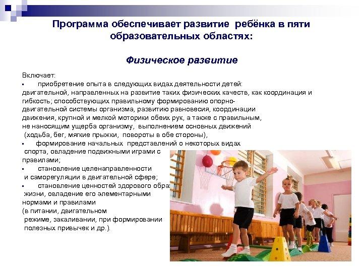 Программа обеспечивает развитие ребёнка в пяти образовательных областях: Физическое развитие Включает: • приобретение опыта