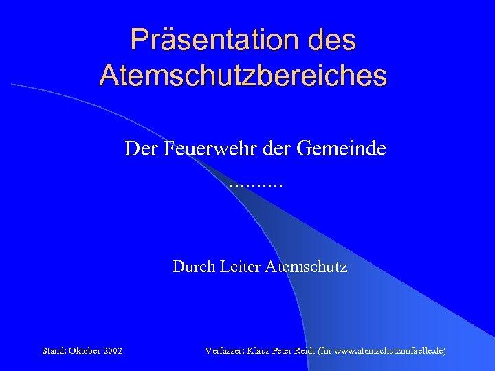 Präsentation des Atemschutzbereiches Der Feuerwehr der Gemeinde. . Durch Leiter Atemschutz Stand: Oktober 2002