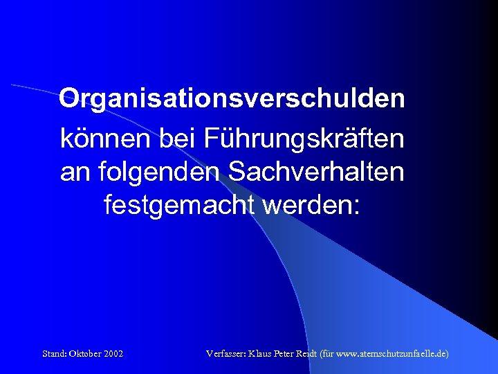 Organisationsverschulden können bei Führungskräften an folgenden Sachverhalten festgemacht werden: Stand: Oktober 2002 Verfasser: Klaus