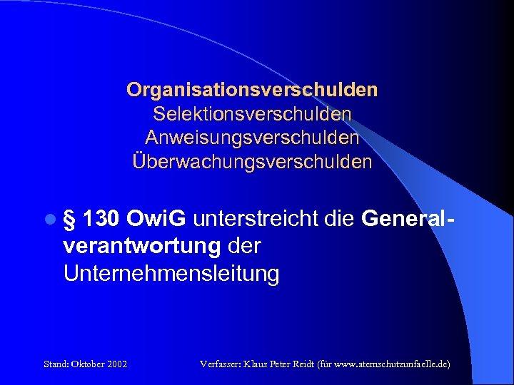 Organisationsverschulden Selektionsverschulden Anweisungsverschulden Überwachungsverschulden l § 130 Owi. G unterstreicht die General- verantwortung der
