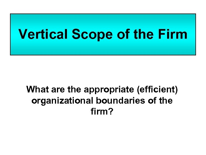 Vertical Scope of the Firm What are the appropriate (efficient) organizational boundaries of the