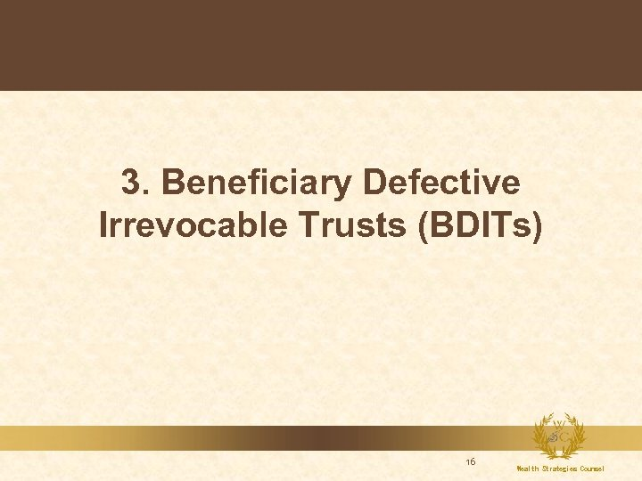 3. Beneficiary Defective Irrevocable Trusts (BDITs) 16 Wealth Strategies Counsel