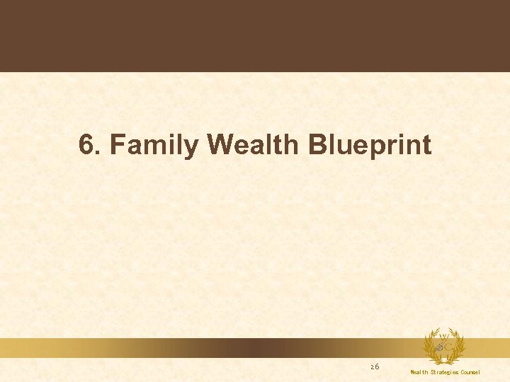 6. Family Wealth Blueprint 26 Wealth Strategies Counsel