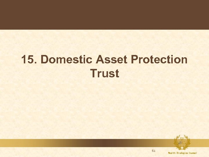 15. Domestic Asset Protection Trust 62 Wealth Strategies Counsel