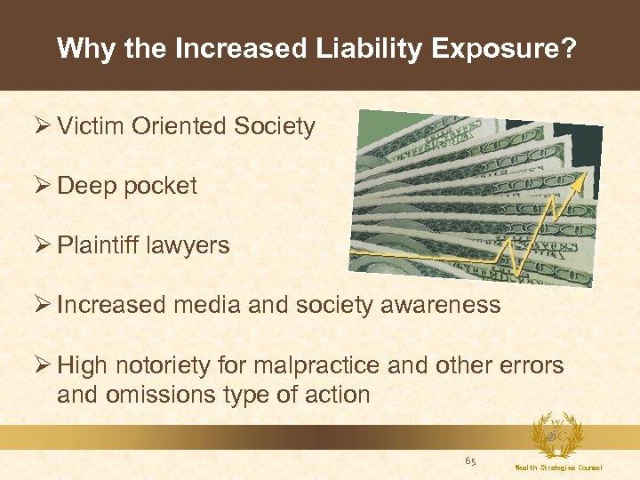 Why the Increased Liability Exposure? Ø Victim Oriented Society Ø Deep pocket Ø Plaintiff