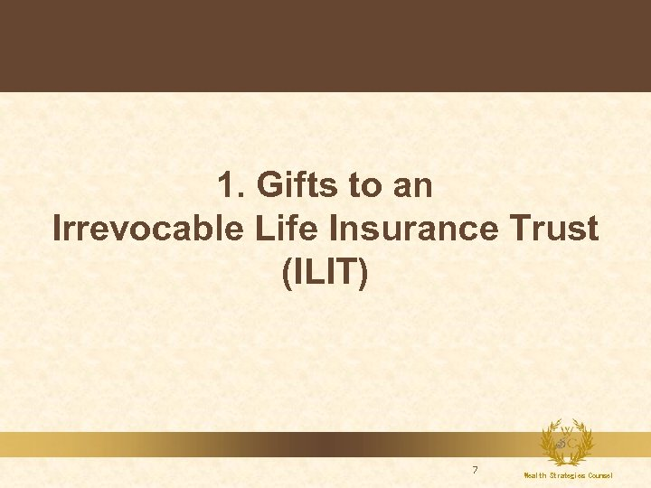 1. Gifts to an Irrevocable Life Insurance Trust (ILIT) 7 Wealth Strategies Counsel