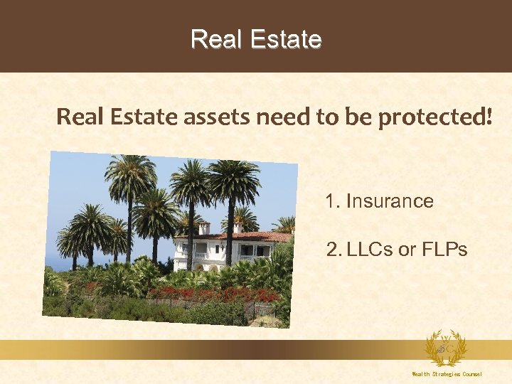 Real Estate assets need to be protected! 1. Insurance 2. LLCs or FLPs Wealth