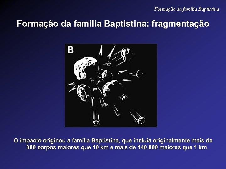 Formação da família Baptistina: fragmentação O impacto originou a família Baptistina, que incluía originalmente