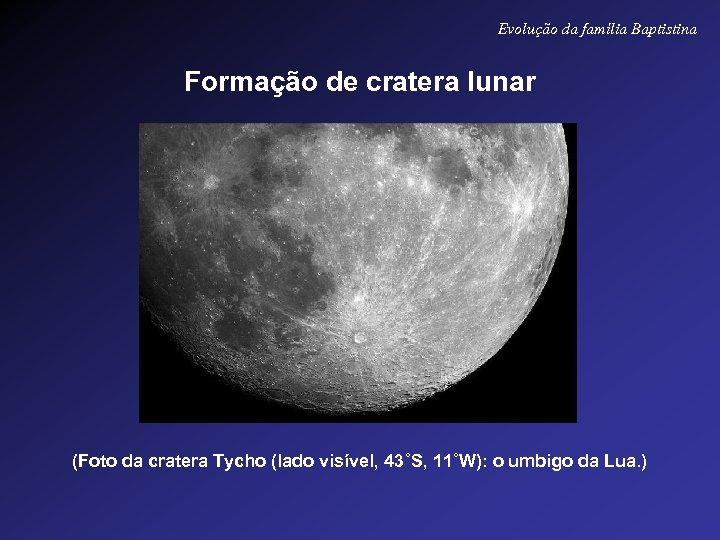 Evolução da família Baptistina Formação de cratera lunar (Foto da cratera Tycho (lado visível,