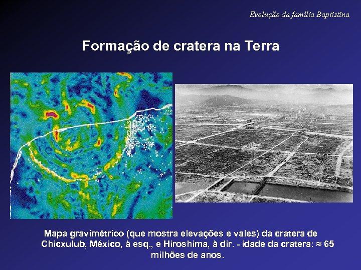 Evolução da família Baptistina Formação de cratera na Terra Mapa gravimétrico (que mostra elevações