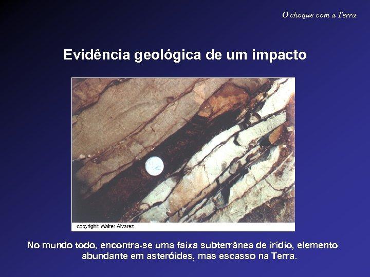 O choque com a Terra Evidência geológica de um impacto No mundo todo, encontra-se
