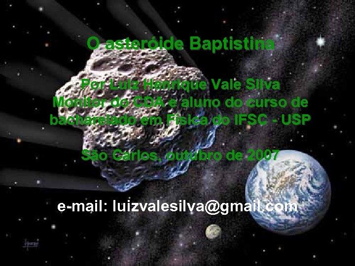 O asteróide Baptistina Por Luiz Henrique Vale Silva Monitor do CDA e aluno do
