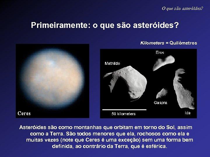 O que são asteróides? Primeiramente: o que são asteróides? Kilometers = Quilômetros Asteróides são