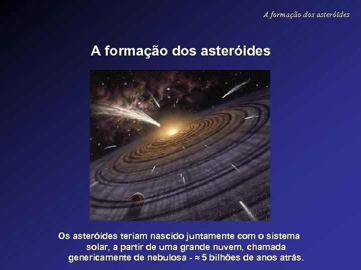 A formação dos asteróides Os asteróides teriam nascido juntamente com o sistema solar, a