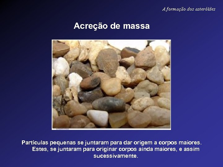 A formação dos asteróides Acreção de massa Partículas pequenas se juntaram para dar origem