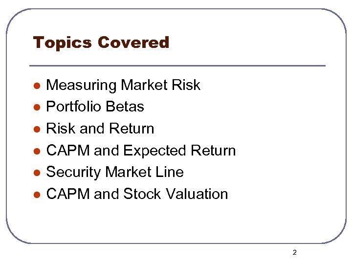 Topics Covered l l l Measuring Market Risk Portfolio Betas Risk and Return CAPM