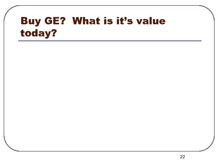 Buy GE? What is it's value today? 22