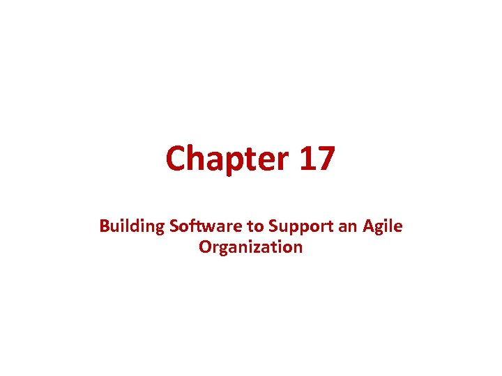 Chapter 17 Building Software to Support an Agile Organization