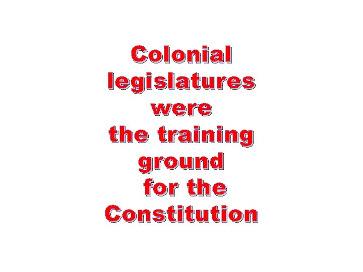 Colonial legislatures were the training ground for the Constitution