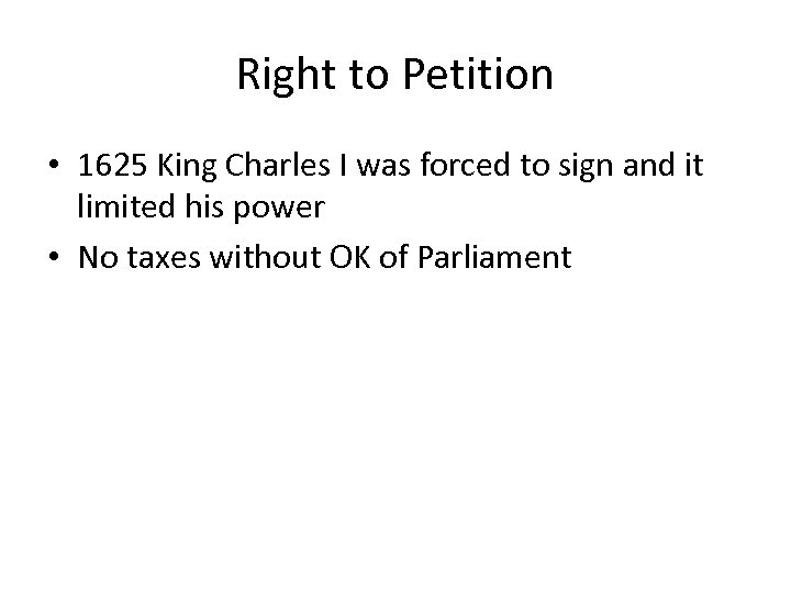 Right to Petition • 1625 King Charles I was forced to sign and it