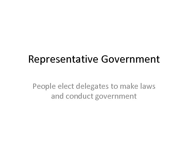 Representative Government People elect delegates to make laws and conduct government