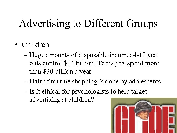 Advertising to Different Groups • Children – Huge amounts of disposable income: 4 -12
