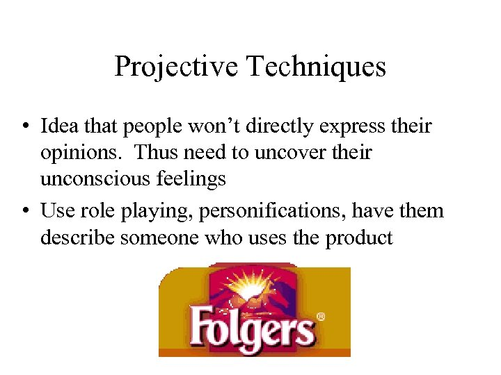 Projective Techniques • Idea that people won't directly express their opinions. Thus need to