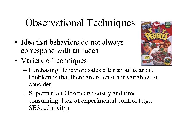 Observational Techniques • Idea that behaviors do not always correspond with attitudes • Variety