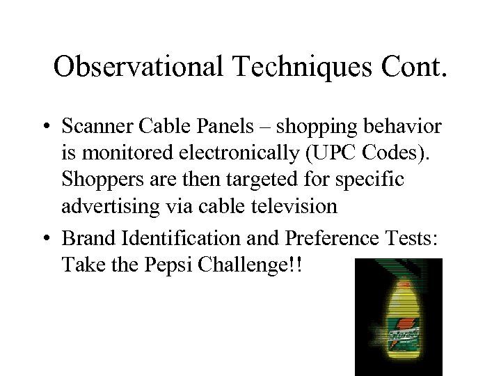 Observational Techniques Cont. • Scanner Cable Panels – shopping behavior is monitored electronically (UPC