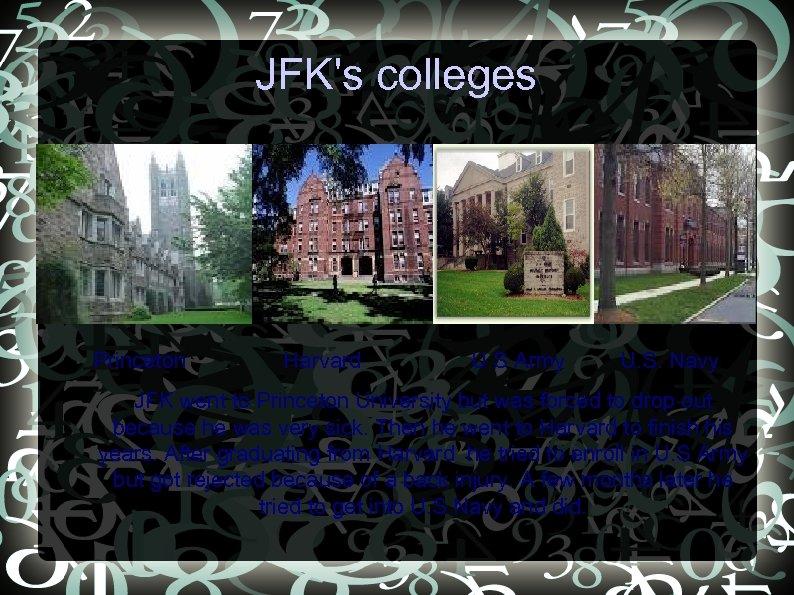 JFK's colleges • Princeton • Harvard U. S Army U. S. Navy JFK went