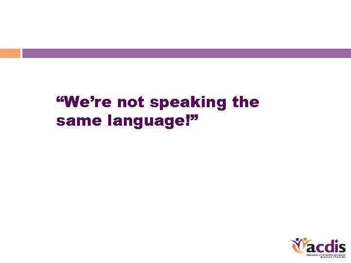 """""""We're not speaking the same language!"""""""