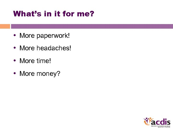 What's in it for me? • More paperwork! • More headaches! • More time!
