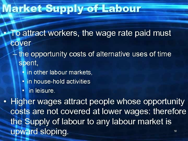 Market Supply of Labour • To attract workers, the wage rate paid must cover