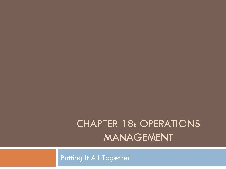 CHAPTER 18: OPERATIONS MANAGEMENT Putting It All Together
