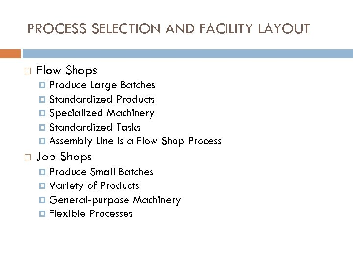 PROCESS SELECTION AND FACILITY LAYOUT Flow Shops Produce Large Batches Standardized Products Specialized Machinery