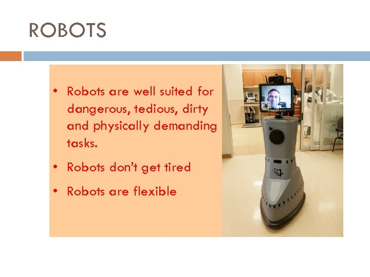 ROBOTS • Robots are well suited for dangerous, tedious, dirty and physically demanding tasks.