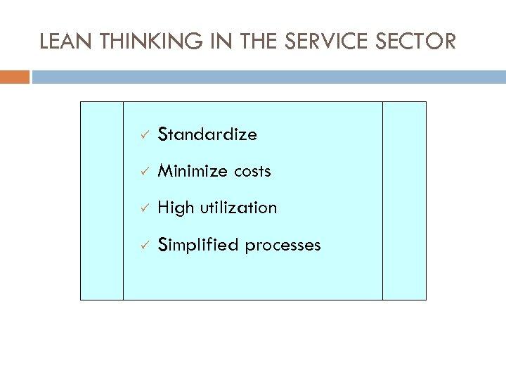 LEAN THINKING IN THE SERVICE SECTOR ü Standardize ü Minimize costs ü High utilization